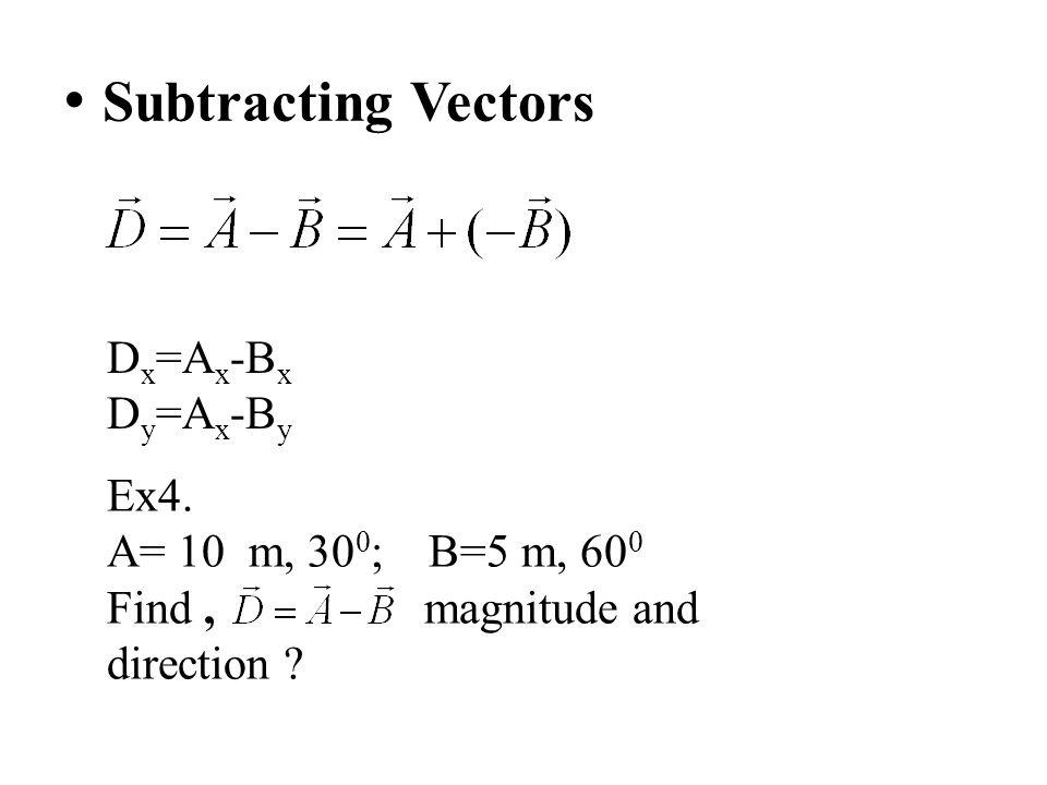 Subtracting Vectors Dx=Ax-Bx Dy=Ax-By Ex4. A= 10 m, 300; B=5 m, 600