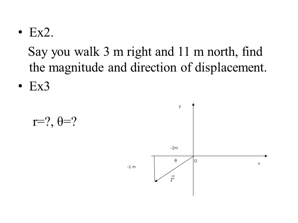 Ex2. Say you walk 3 m right and 11 m north, find the magnitude and direction of displacement. Ex3.