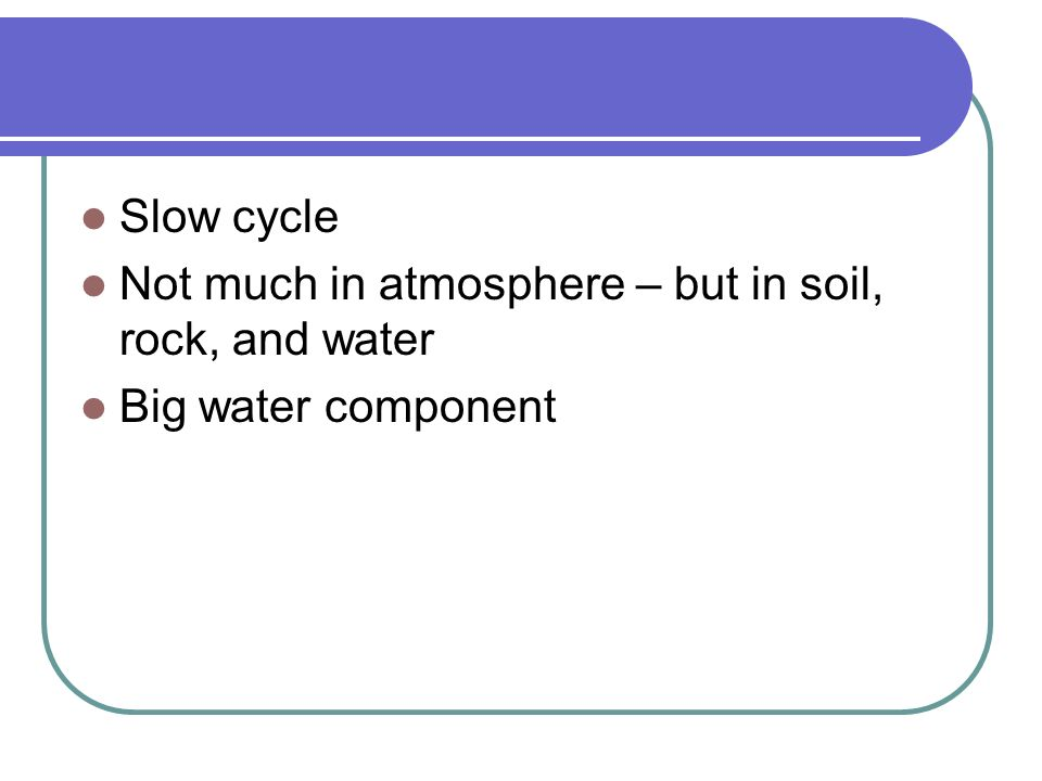 Slow cycle Not much in atmosphere – but in soil, rock, and water Big water component
