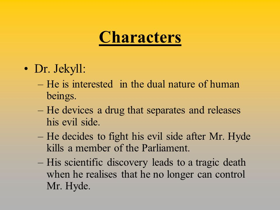 Characters Dr. Jekyll: He is interested in the dual nature of human beings. He devices a drug that separates and releases his evil side.