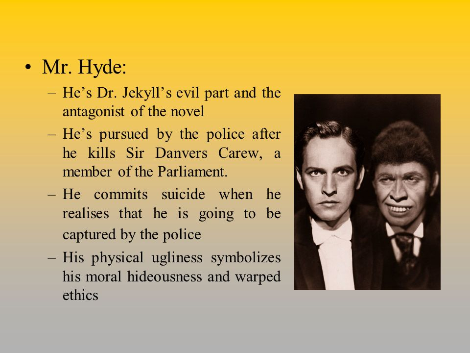 Mr. Hyde: He's Dr. Jekyll's evil part and the antagonist of the novel