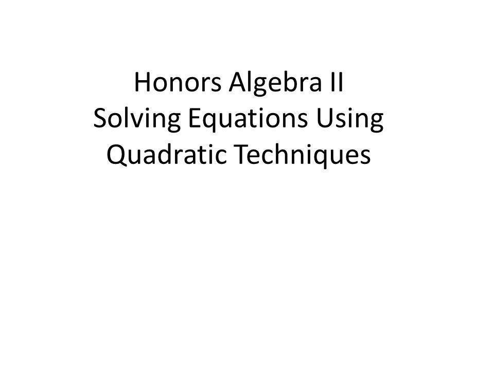 Honors Algebra II Solving Equations Using Quadratic Techniques