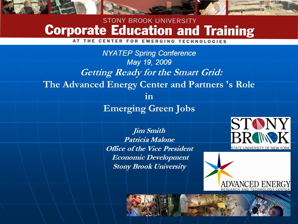 NYATEP Spring Conference May 19, 2009 Getting Ready for the Smart Grid: The Advanced Energy Center and Partners s Role in Emerging Green Jobs Jim Smith Patricia Malone Office of the Vice President Economic Development Stony Brook University