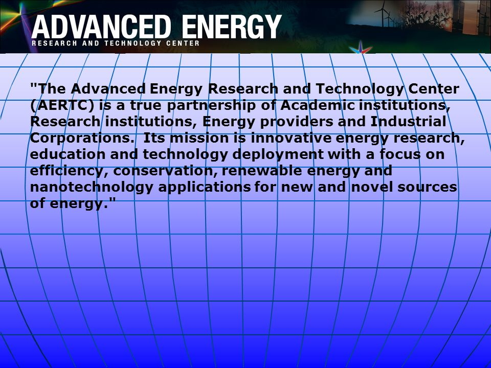 The Advanced Energy Research and Technology Center (AERTC) is a true partnership of Academic institutions, Research institutions, Energy providers and Industrial Corporations. Its mission is innovative energy research, education and technology deployment with a focus on efficiency, conservation, renewable energy and nanotechnology applications for new and novel sources of energy.
