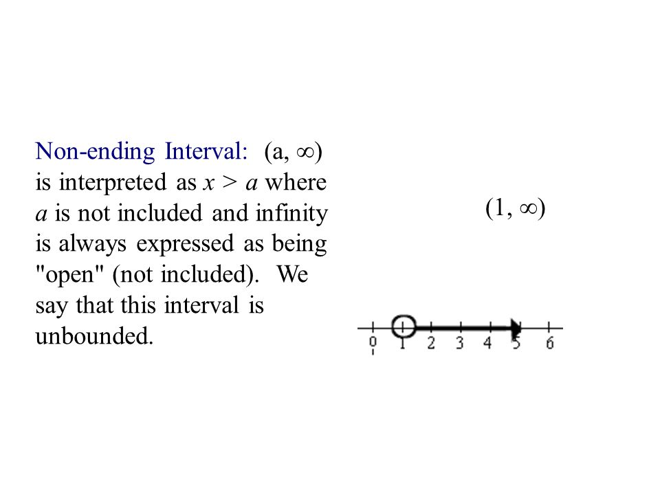 Non-ending Interval: (a, ∞) is interpreted as x > a where a is not included and infinity is always expressed as being open (not included). We say that this interval is unbounded.