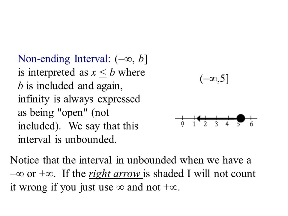 Non-ending Interval: (∞, b] is interpreted as x < b where b is included and again, infinity is always expressed as being open (not included). We say that this interval is unbounded.