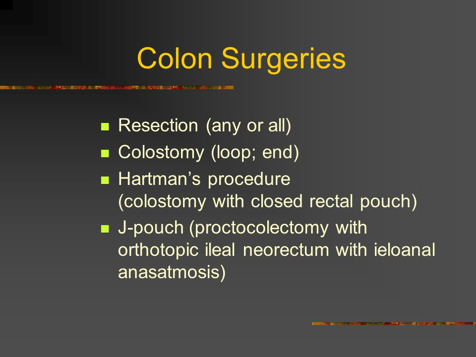 Colon Surgeries Resection (any or all) Colostomy (loop; end)