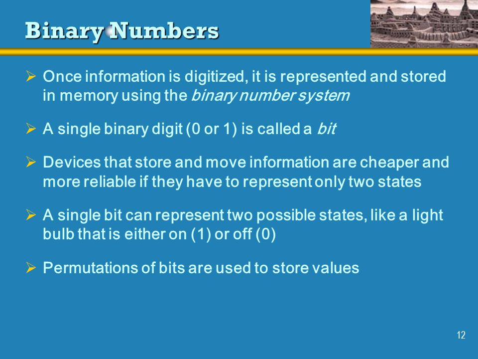 Binary Numbers Once information is digitized, it is represented and stored in memory using the binary number system.
