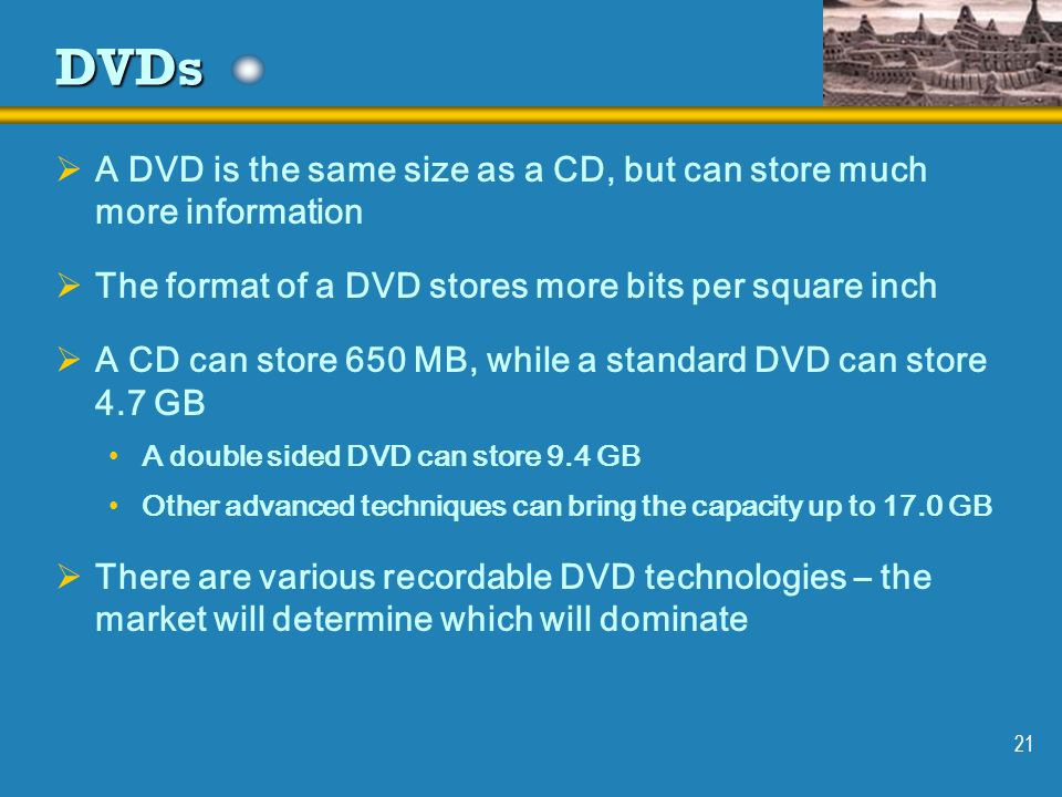 DVDs A DVD is the same size as a CD, but can store much more information. The format of a DVD stores more bits per square inch.