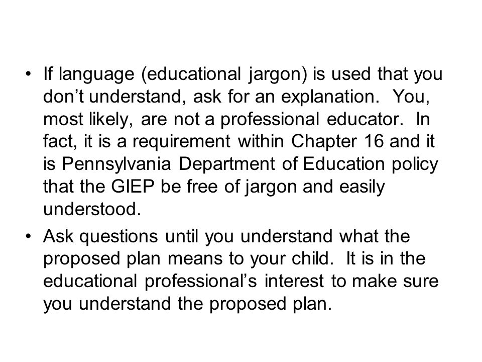 If language (educational jargon) is used that you don't understand, ask for an explanation. You, most likely, are not a professional educator. In fact, it is a requirement within Chapter 16 and it is Pennsylvania Department of Education policy that the GIEP be free of jargon and easily understood.