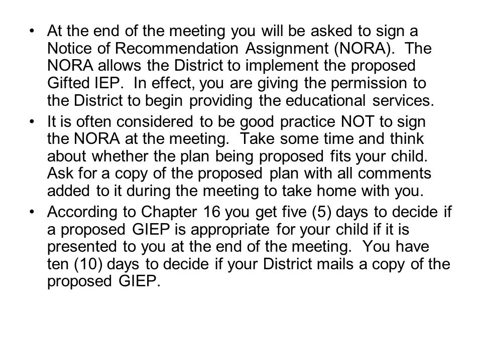 At the end of the meeting you will be asked to sign a Notice of Recommendation Assignment (NORA). The NORA allows the District to implement the proposed Gifted IEP. In effect, you are giving the permission to the District to begin providing the educational services.