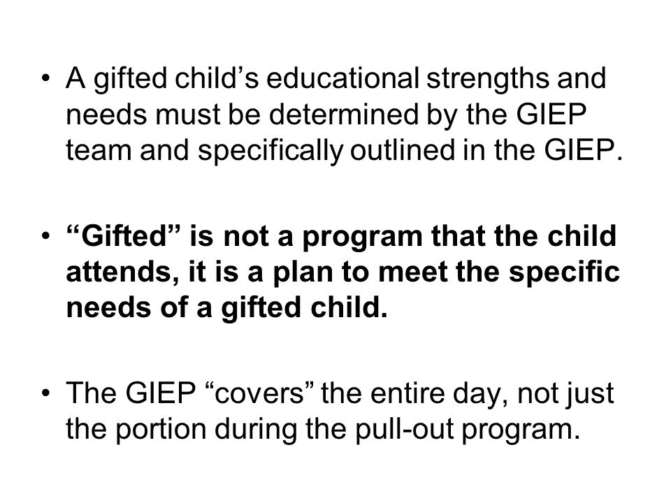 A gifted child's educational strengths and needs must be determined by the GIEP team and specifically outlined in the GIEP.