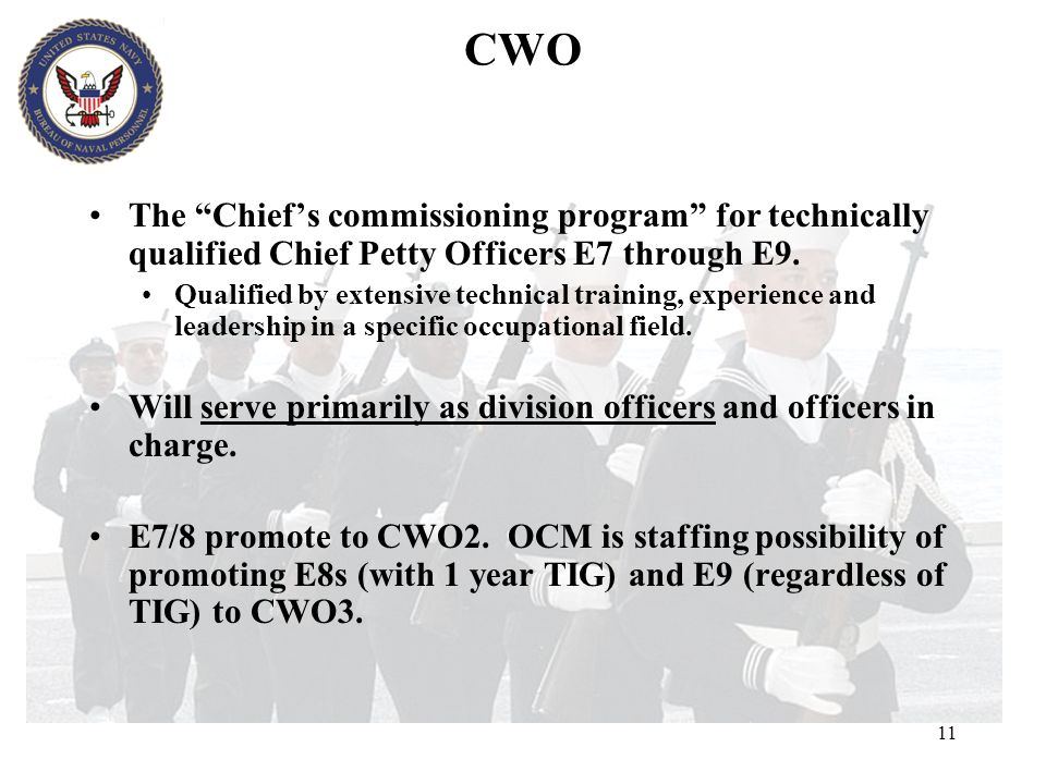 CWO The Chief's commissioning program for technically qualified Chief Petty Officers E7 through E9.