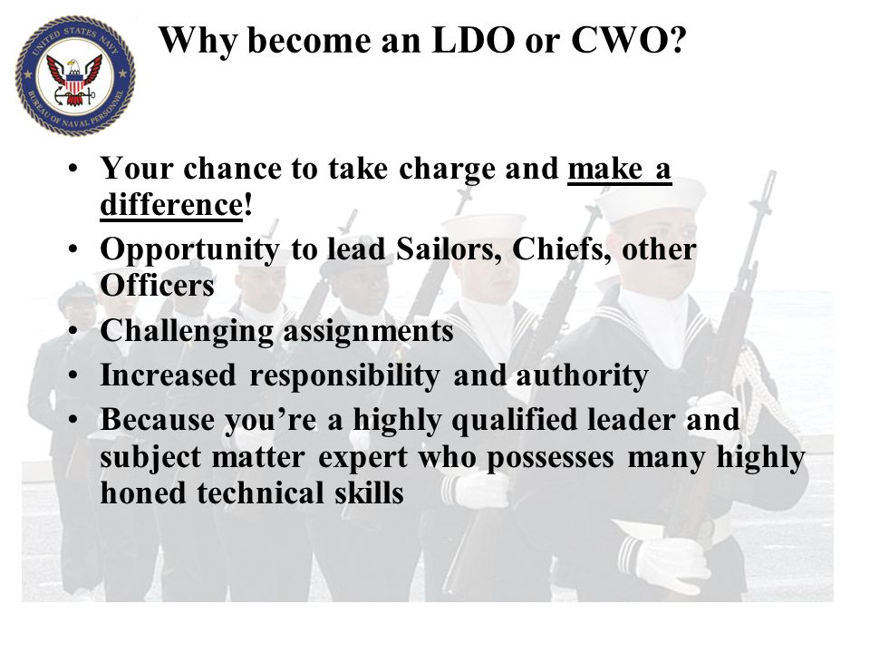 Why become an LDO or CWO Your chance to take charge and make a difference! Opportunity to lead Sailors, Chiefs, other Officers.
