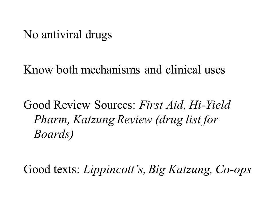 No antiviral drugs Know both mechanisms and clinical uses. Good Review Sources: First Aid, Hi-Yield Pharm, Katzung Review (drug list for Boards)