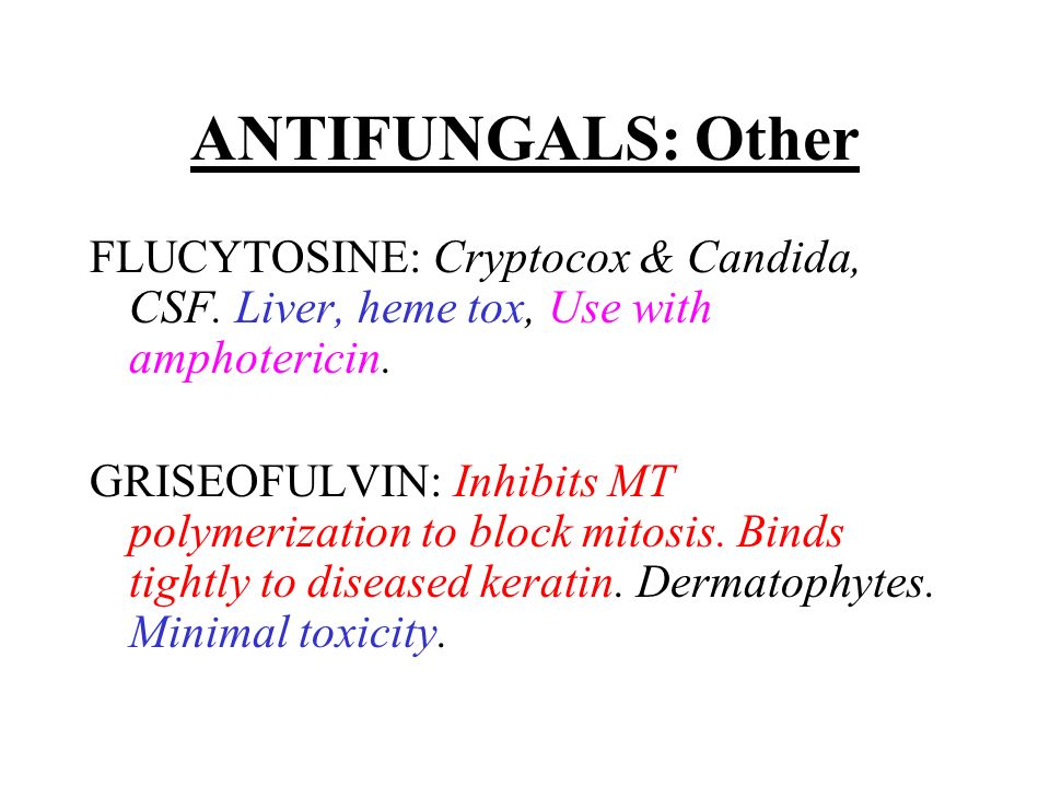 ANTIFUNGALS: Other FLUCYTOSINE: Cryptocox & Candida, CSF. Liver, heme tox, Use with amphotericin.