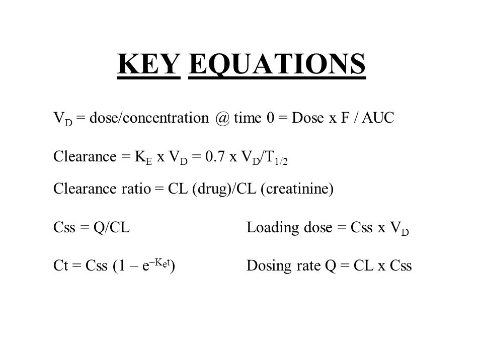 KEY EQUATIONS VD = dose/concentration @ time 0 = Dose x F / AUC