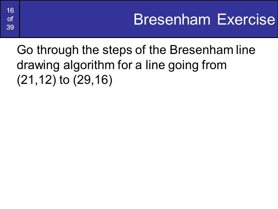 Bresenham Exercise Go through the steps of the Bresenham line drawing algorithm for a line going from (21,12) to (29,16)