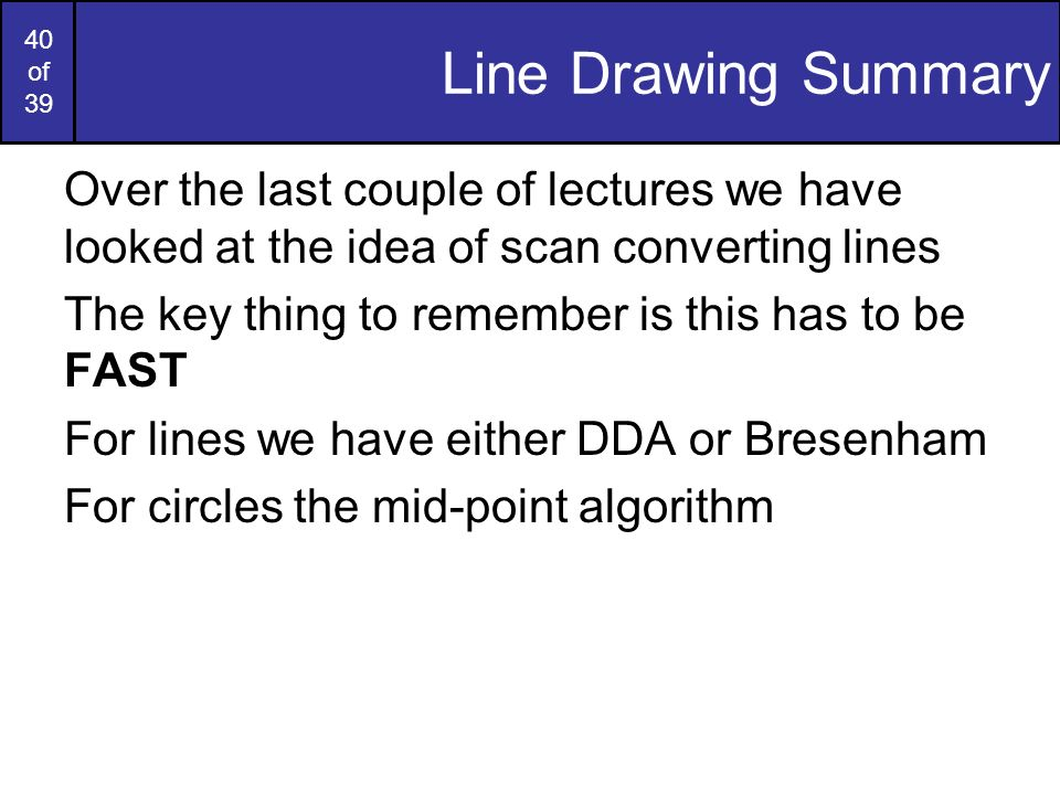 Line Drawing Summary Over the last couple of lectures we have looked at the idea of scan converting lines.