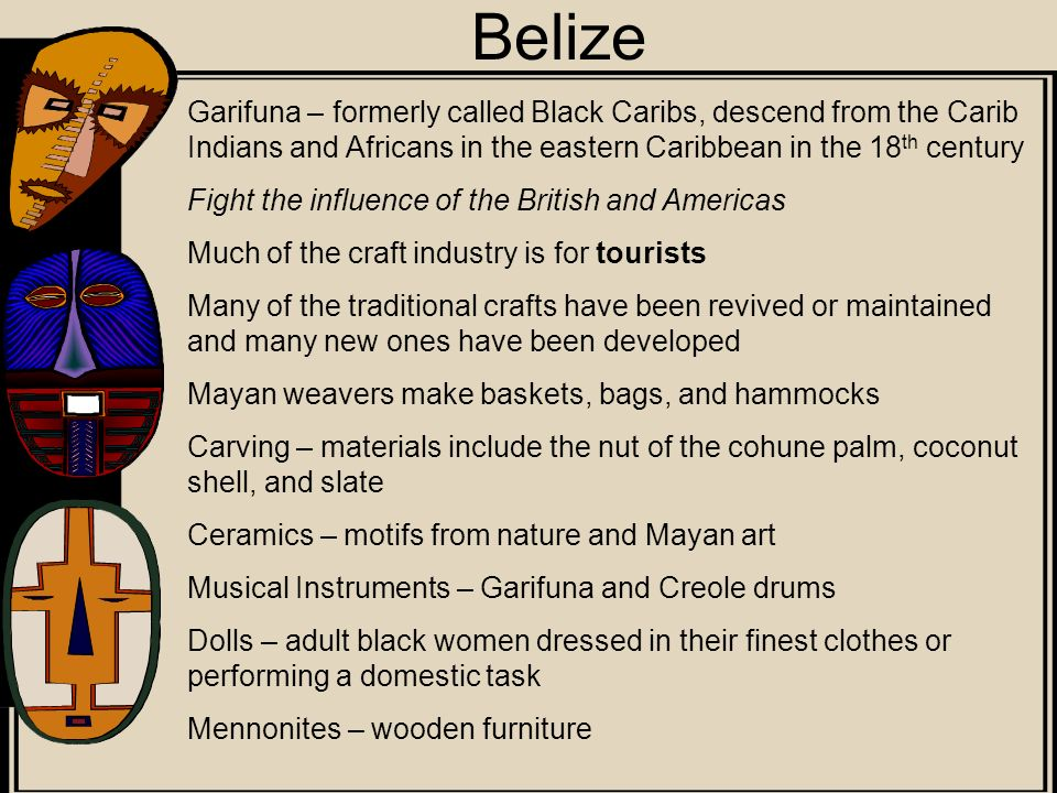 Belize Garifuna – formerly called Black Caribs, descend from the Carib Indians and Africans in the eastern Caribbean in the 18th century.