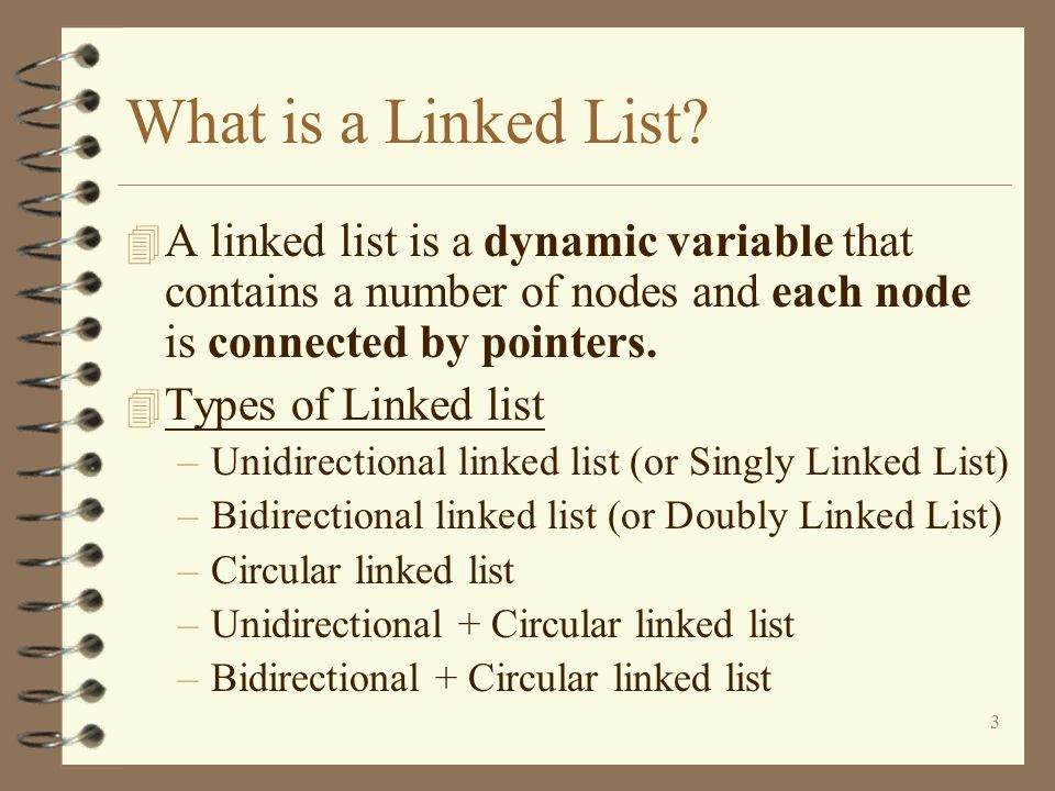 What is a Linked List A linked list is a dynamic variable that contains a number of nodes and each node is connected by pointers.