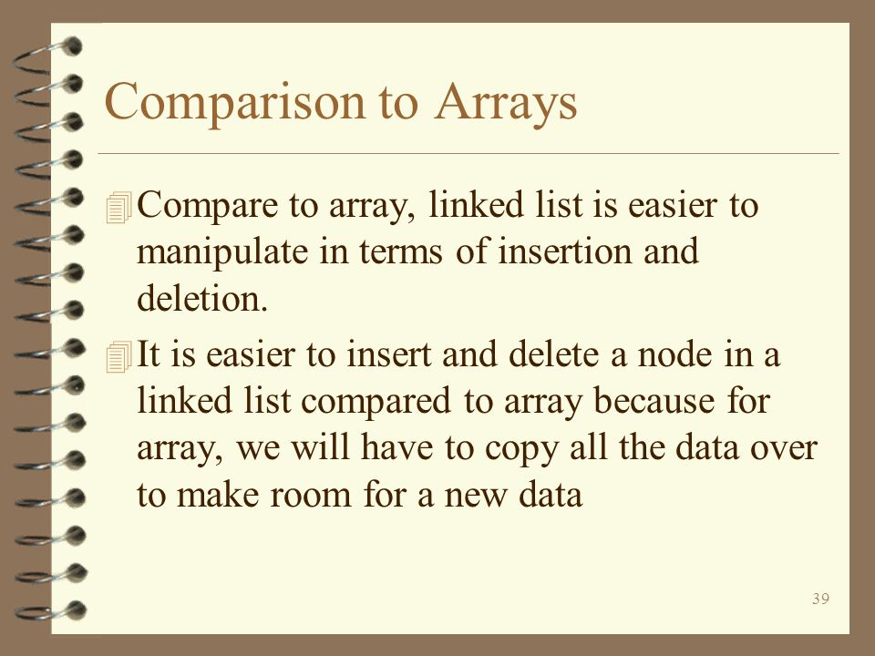 Comparison to Arrays Compare to array, linked list is easier to manipulate in terms of insertion and deletion.