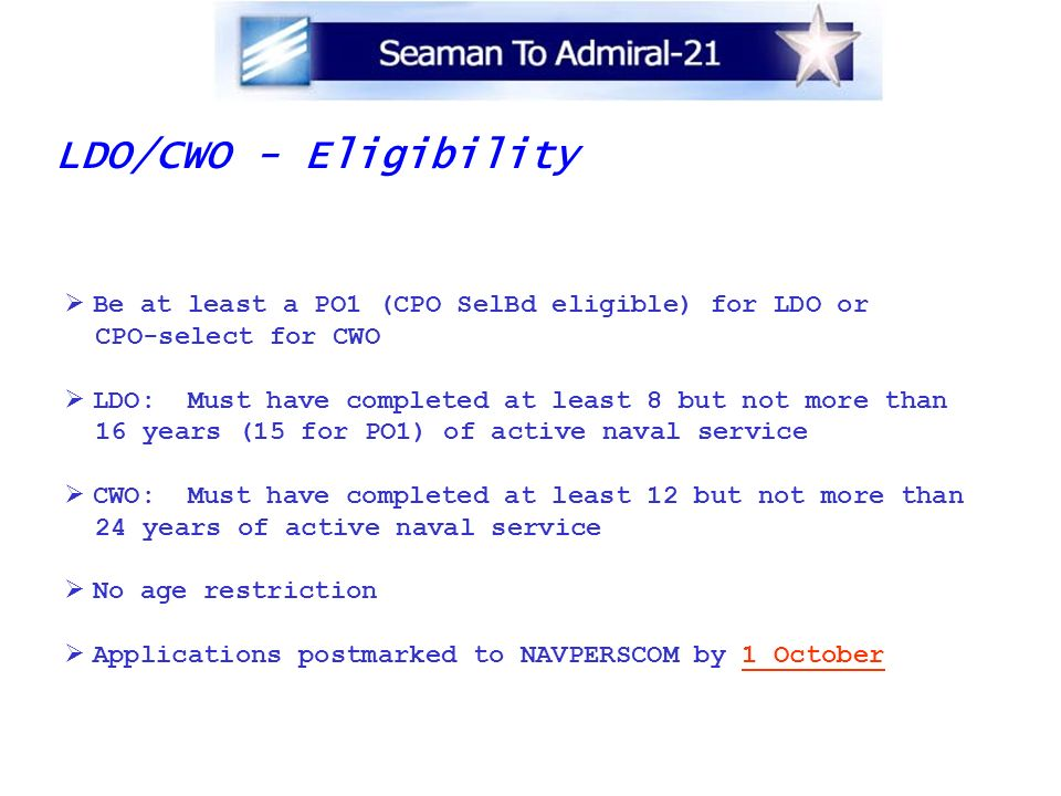 LDO/CWO - Eligibility Be at least a PO1 (CPO SelBd eligible) for LDO or. CPO-select for CWO. LDO: Must have completed at least 8 but not more than.