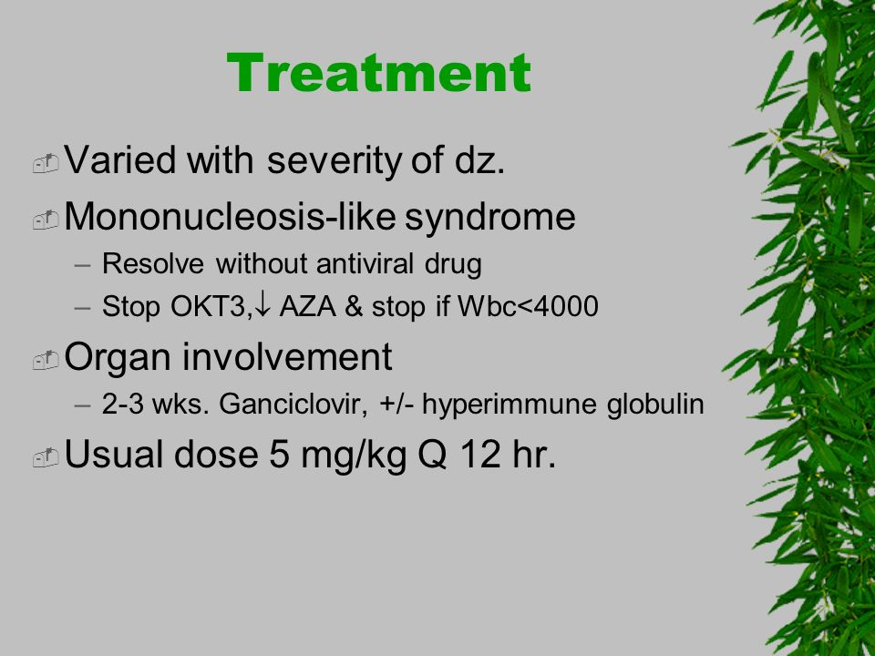Treatment Varied with severity of dz. Mononucleosis-like syndrome
