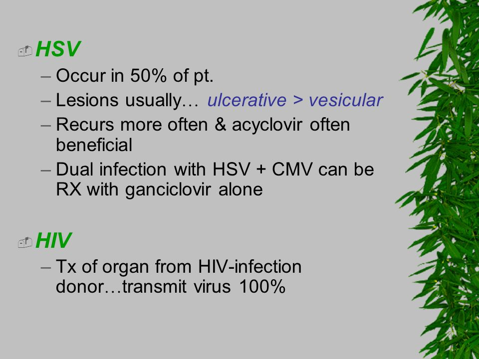 HSV HIV Occur in 50% of pt. Lesions usually… ulcerative > vesicular