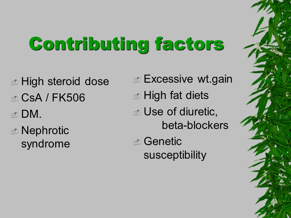 Contributing factors Excessive wt.gain High steroid dose
