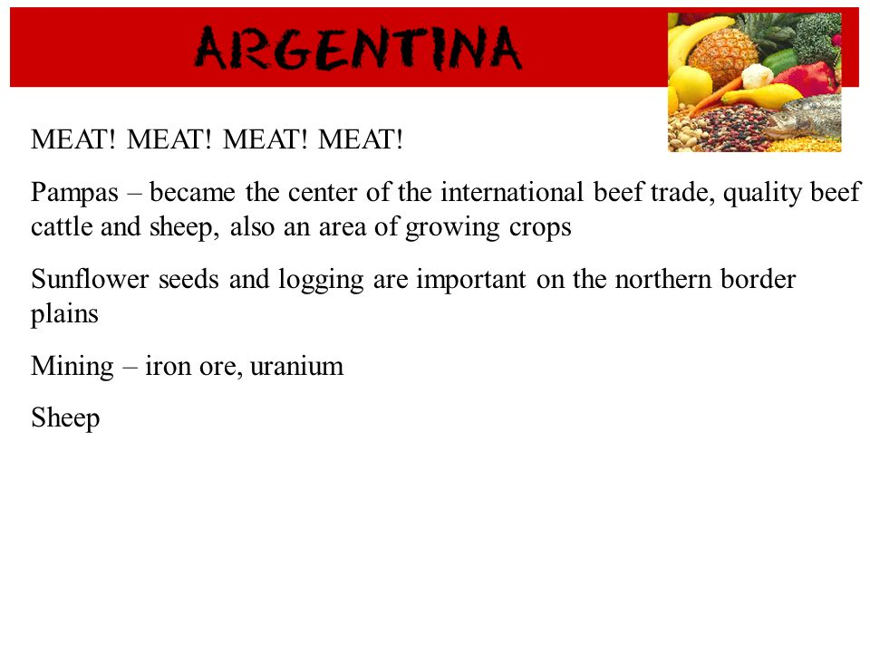 MEAT! MEAT! MEAT! MEAT!Pampas – became the center of the international beef trade, quality beef cattle and sheep, also an area of growing crops.