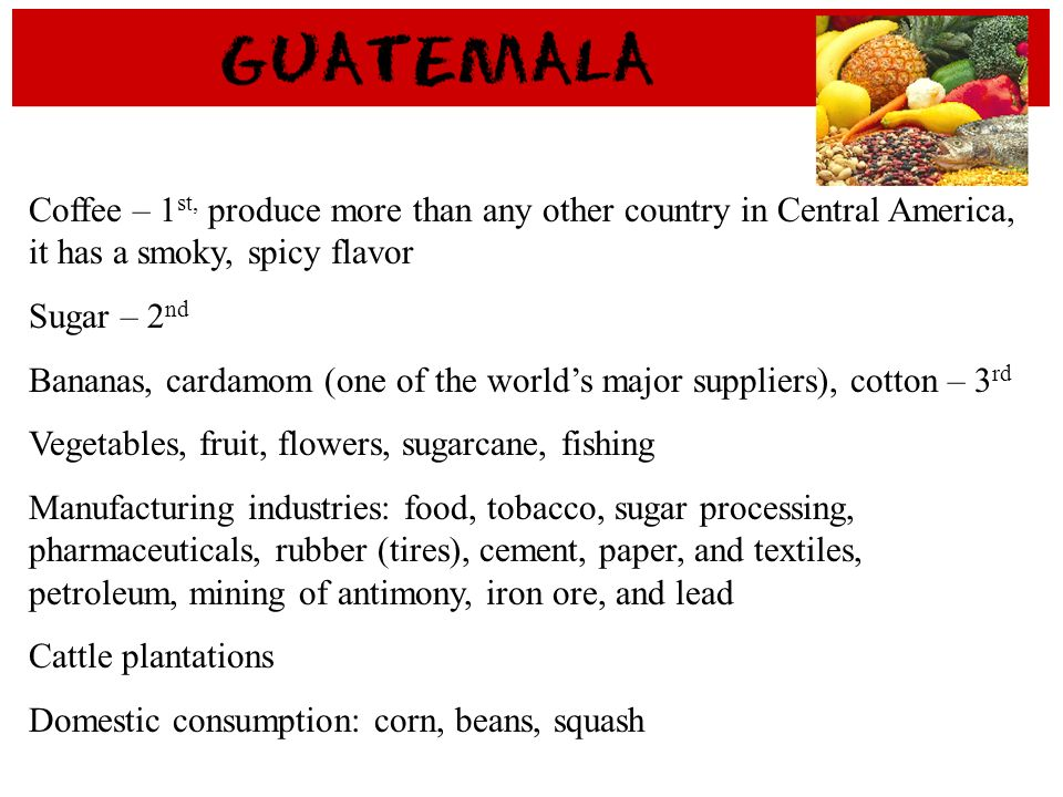Coffee – 1st, produce more than any other country in Central America, it has a smoky, spicy flavor