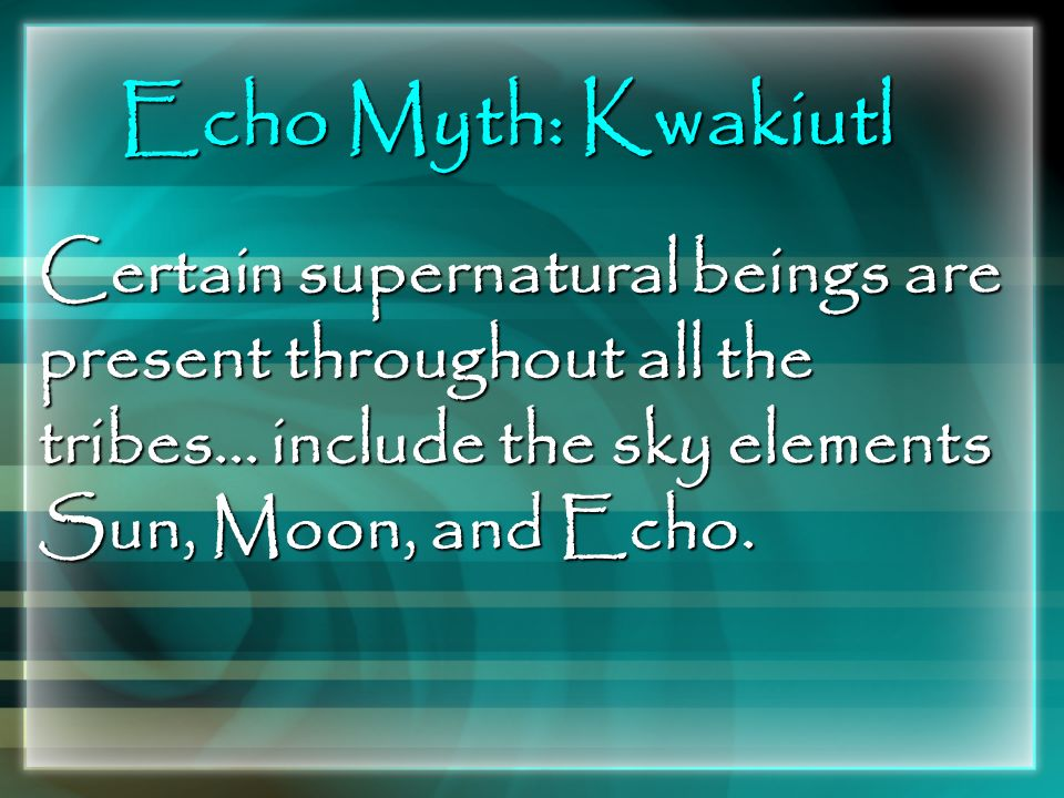 Echo Myth: Kwakiutl Certain supernatural beings are present throughout all the tribes...
