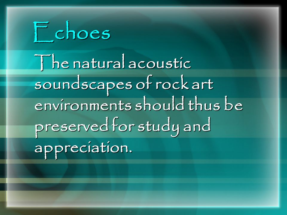 Echoes The natural acoustic soundscapes of rock art environments should thus be preserved for study and appreciation.