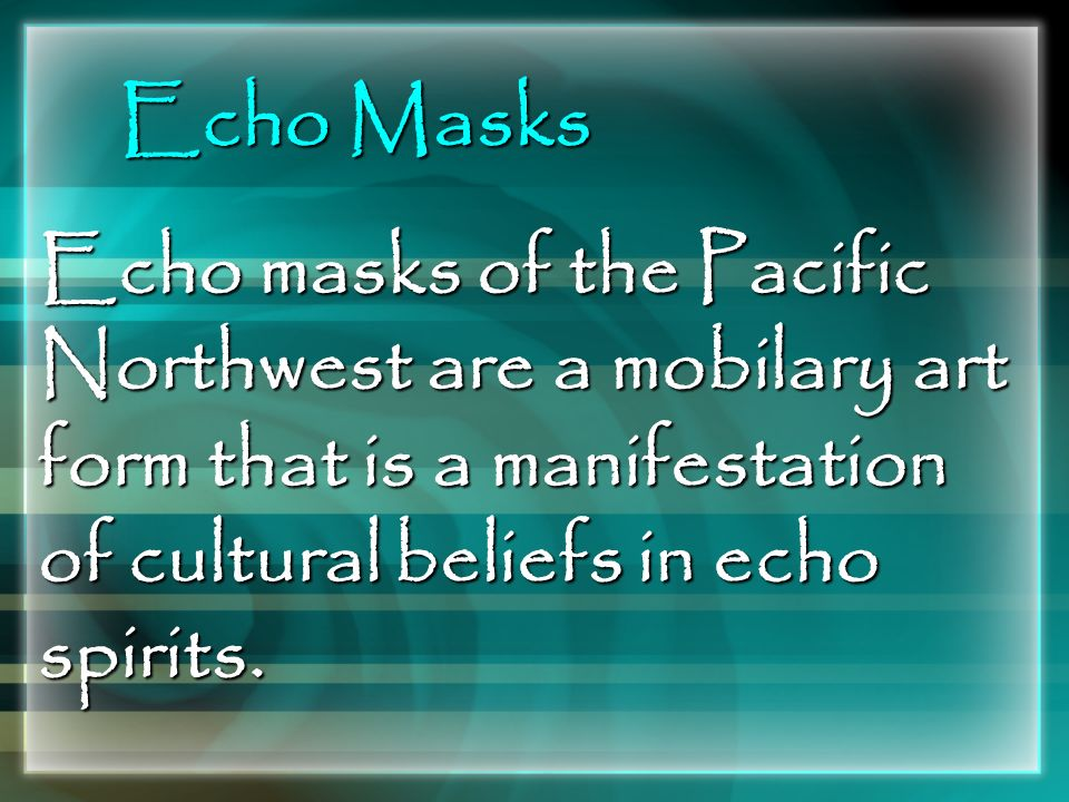 Echo Masks Echo masks of the Pacific Northwest are a mobilary art form that is a manifestation of cultural beliefs in echo spirits.