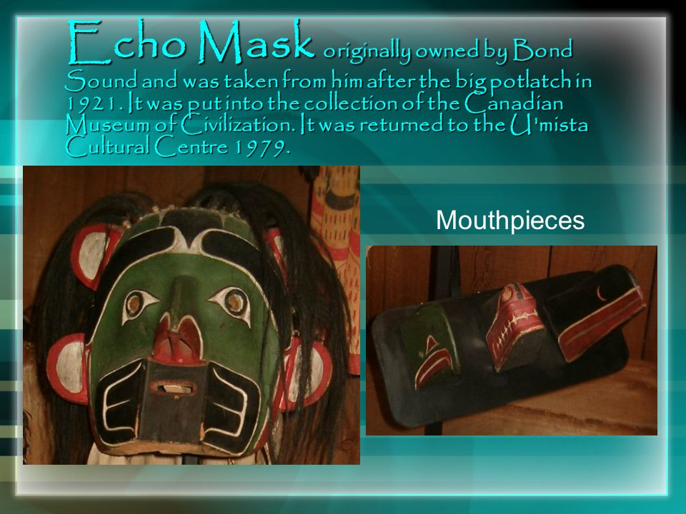 Echo Mask originally owned by Bond Sound and was taken from him after the big potlatch in 1921. It was put into the collection of the Canadian Museum of Civilization. It was returned to the U mista Cultural Centre 1979.