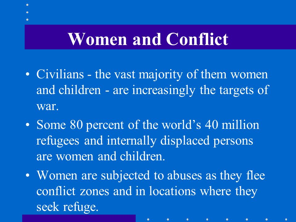 Women and Conflict Civilians - the vast majority of them women and children - are increasingly the targets of war.