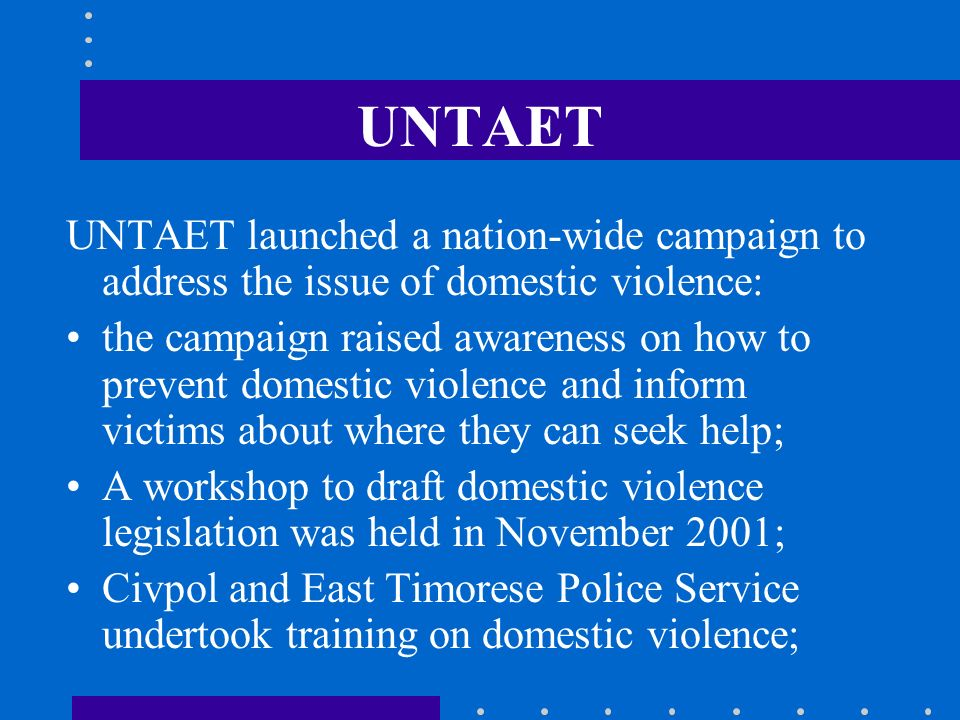 UNTAET UNTAET launched a nation-wide campaign to address the issue of domestic violence: