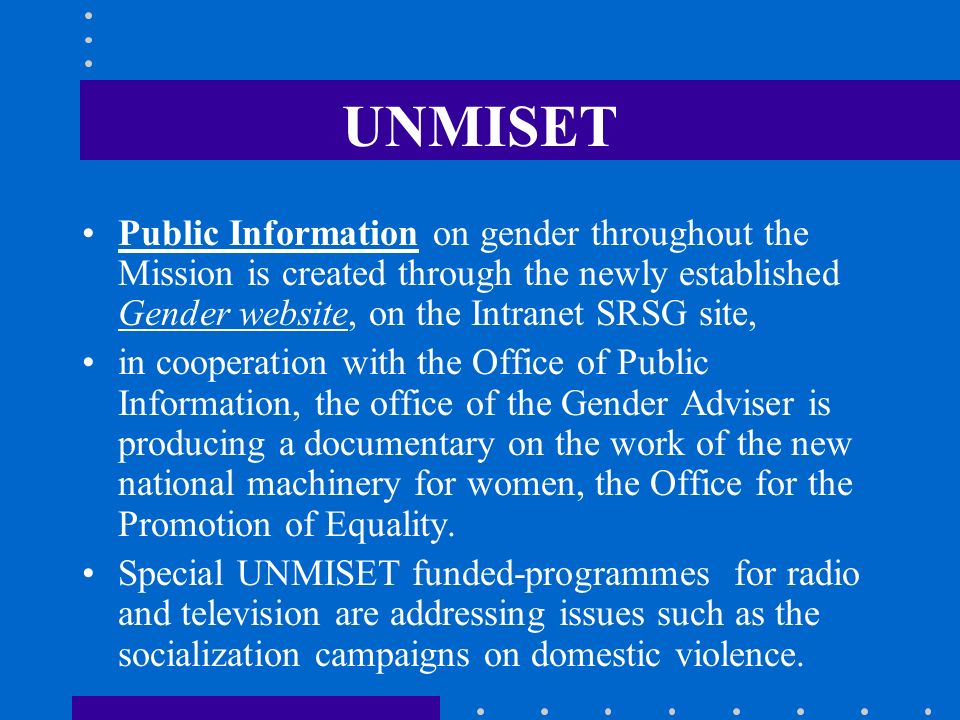 UNMISET Public Information on gender throughout the Mission is created through the newly established Gender website, on the Intranet SRSG site,