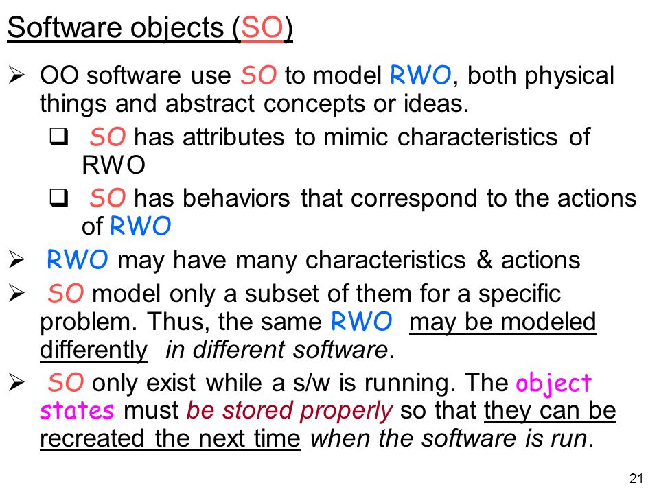 Software objects (SO) OO software use SO to model RWO, both physical things and abstract concepts or ideas.