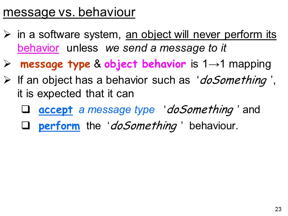 message vs. behaviour in a software system, an object will never perform its behavior unless we send a message to it.