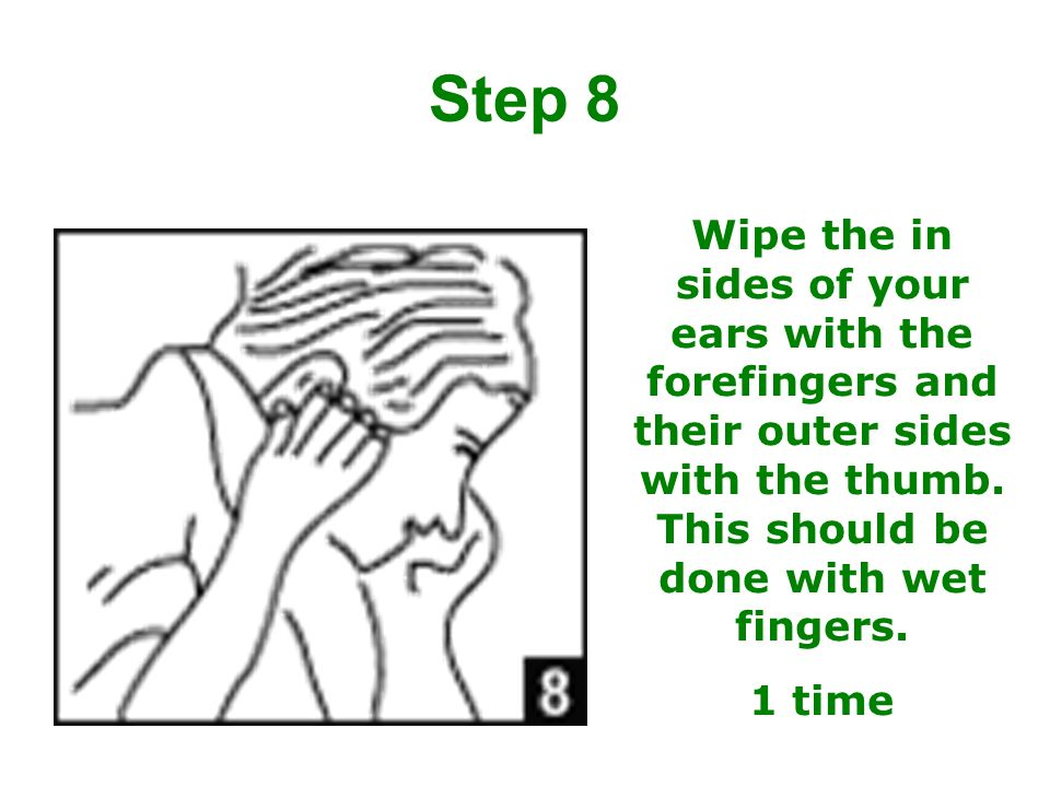 Step 8 Wipe the in sides of your ears with the forefingers and their outer sides with the thumb. This should be done with wet fingers.