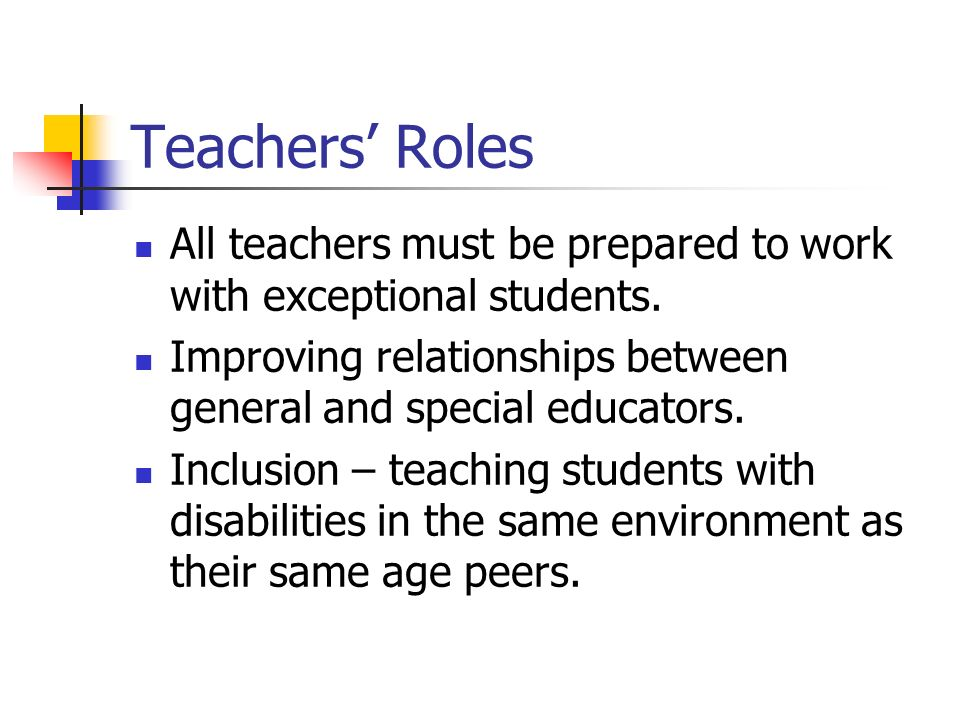 Teachers' Roles All teachers must be prepared to work with exceptional students. Improving relationships between general and special educators.