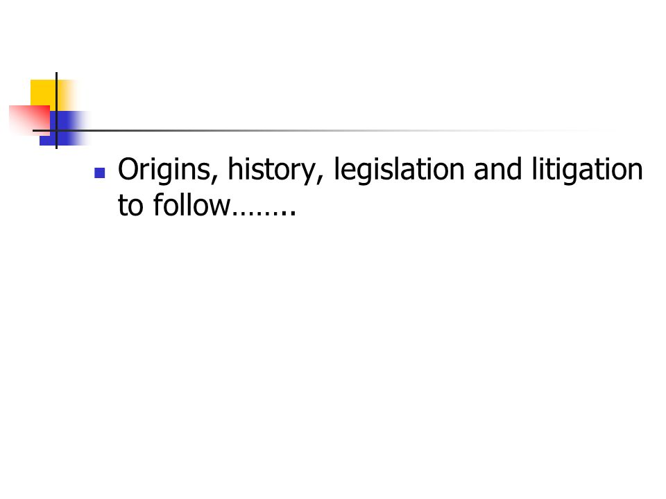 Origins, history, legislation and litigation to follow……..
