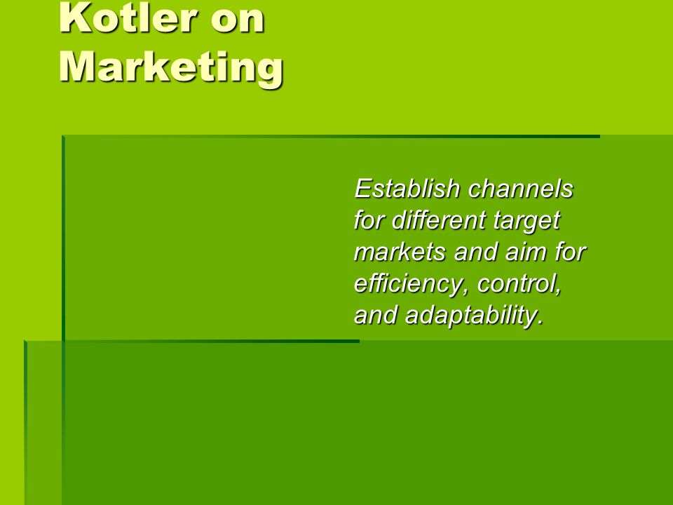 Kotler on Marketing Establish channels for different target markets and aim for efficiency, control, and adaptability.