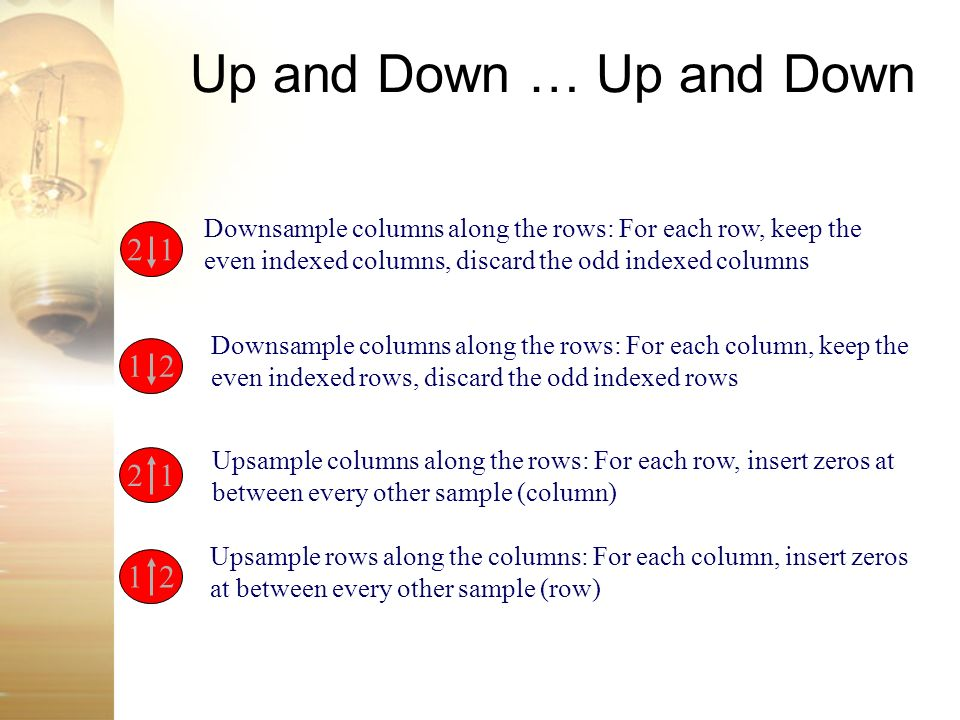 Up and Down … Up and Down Downsample columns along the rows: For each row, keep the even indexed columns, discard the odd indexed columns.