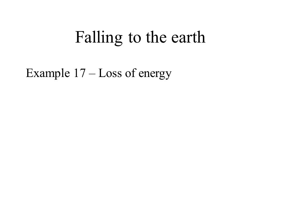 Falling to the earth Example 17 – Loss of energy
