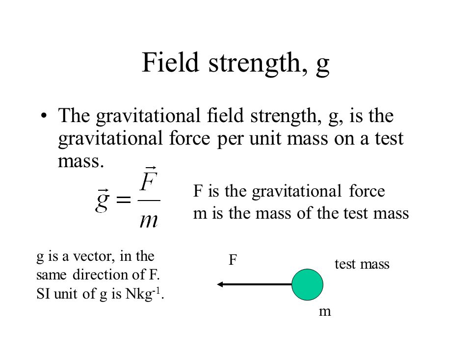 Field strength, g The gravitational field strength, g, is the gravitational force per unit mass on a test mass.