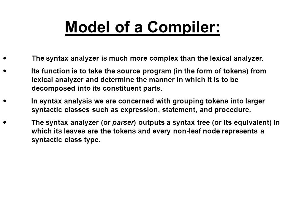 Model of a Compiler: · The syntax analyzer is much more complex than the lexical analyzer.