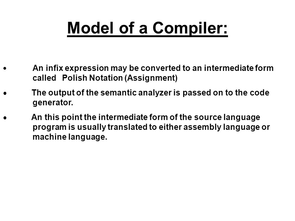 Model of a Compiler: · An infix expression may be converted to an intermediate form called Polish Notation (Assignment)